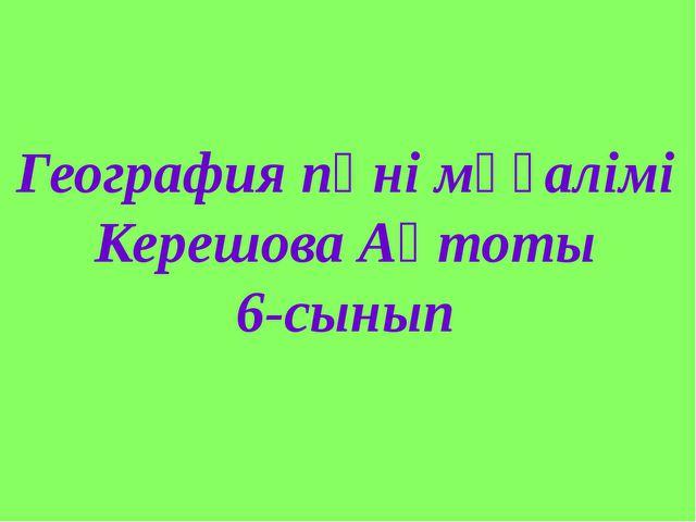 География пәні мұғалімі Керешова Ақтоты 6-сынып