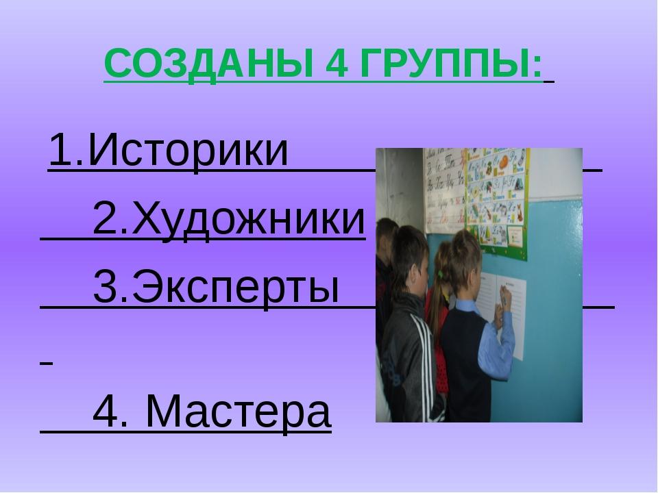 СОЗДАНЫ 4 ГРУППЫ: 1.Историки 2.Художники 3.Эксперты 4. Мастера