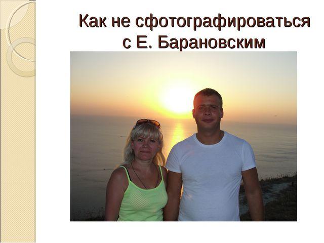 Как не сфотографироваться с Е. Барановским