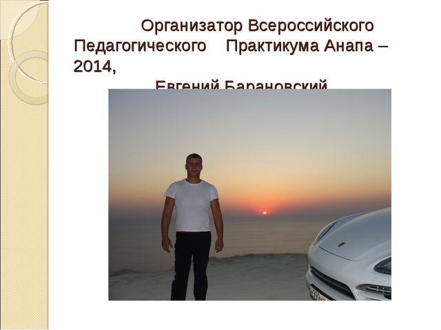 Организатор Всероссийского Педагогического Практикума Анапа – 2014, Евгений...