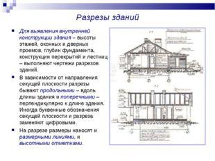 Разрезы зданий Для выявления внутренней конструкции здания – высоты этажей, о