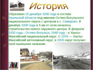 Образован 10 декабря 1930года в составе Уральской области под именем Остяко-