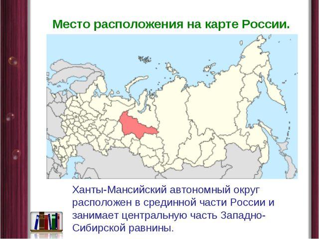 Место расположения на карте России. Ханты-Мансийский автономный округ располо...