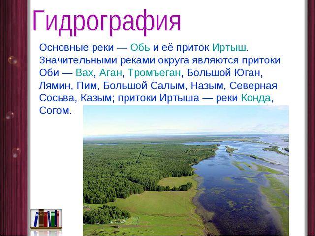 Основные реки— Обь и её приток Иртыш. Значительными реками округа являются п...