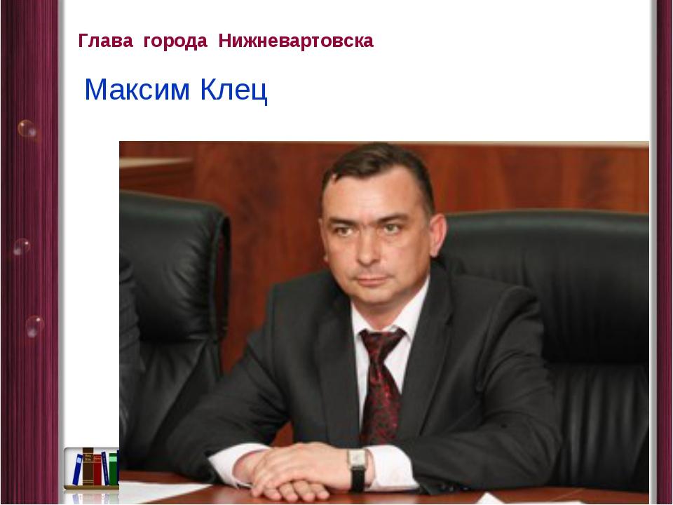 Глава города Нижневартовска Максим Клец