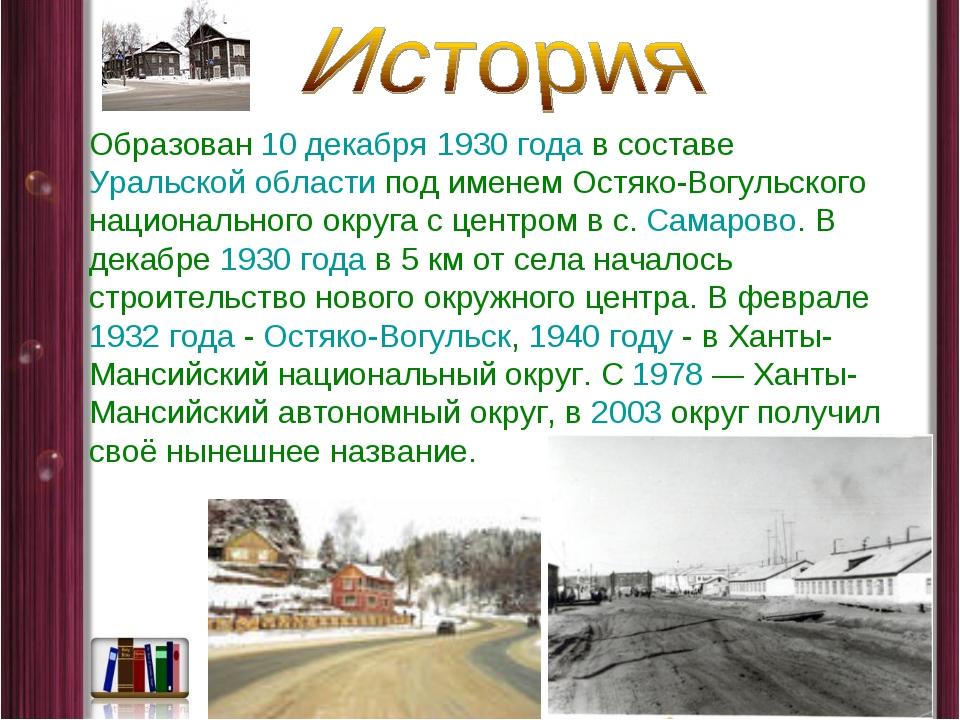 Образован 10 декабря 1930года в составе Уральской области под именем Остяко-...