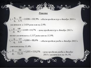 Решение - объём продаж кур в декабре 2013 г увеличился в 1,029 раза или на 2,