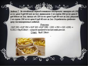 Задача 7. За отчётный период в магазин поступило: макарон в/с 200 кг по цене