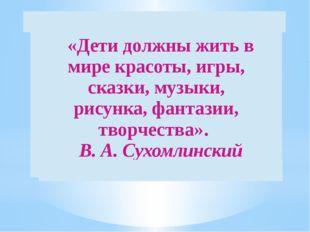 «Дети должны жить в мире красоты, игры, сказки, музыки, рисунка,фантазии, т