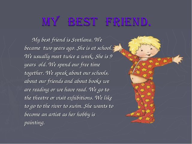 My best friend is Svetlana. We became two years ago. She is at school. We us...