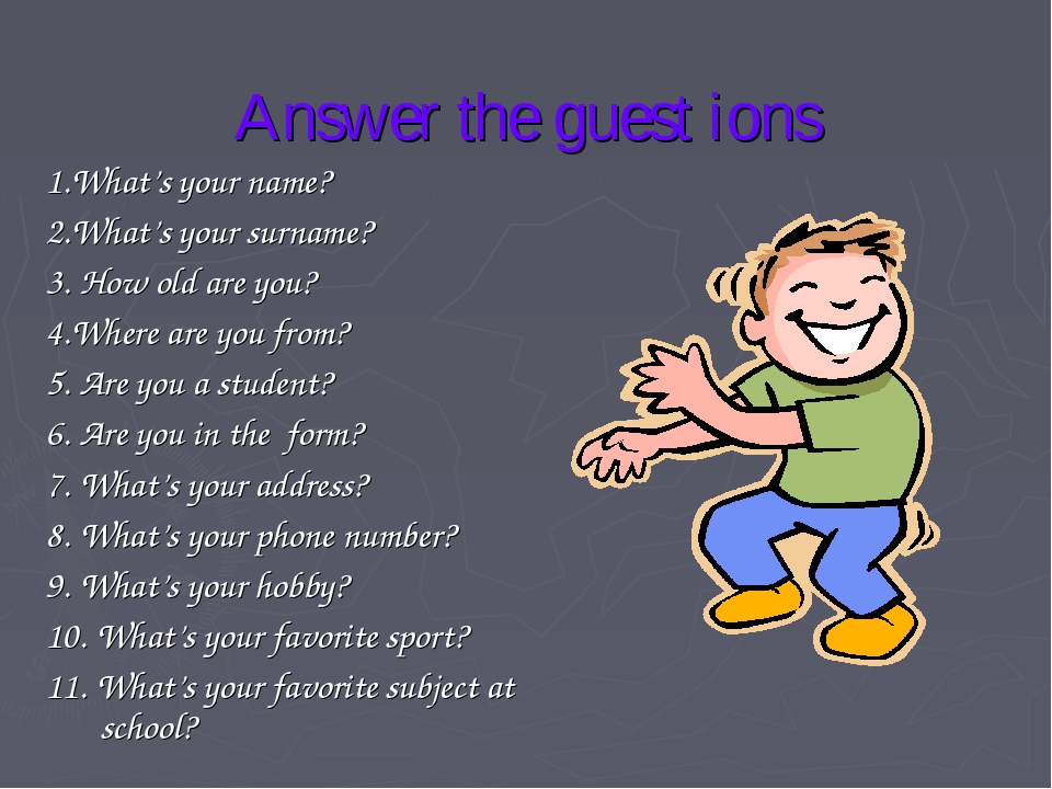 Answer the guest ions 1.What's your name? 2.What's your surname? 3. How old a...