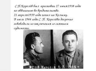 С.П.Королёв был арестован 27 июня1938 года по обвинению во вредительстве. 21