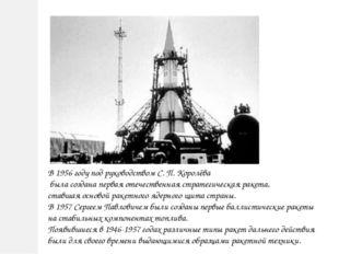 В 1956 году под руководством С. П. Королёва была создана первая отечественная