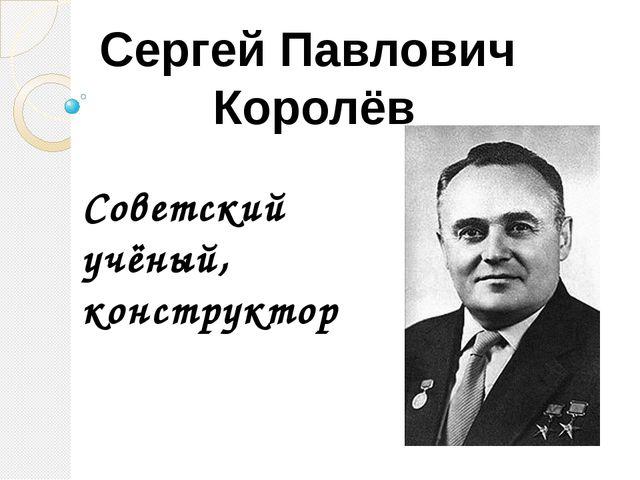 Сергей Павлович Королёв Советский учёный, конструктор