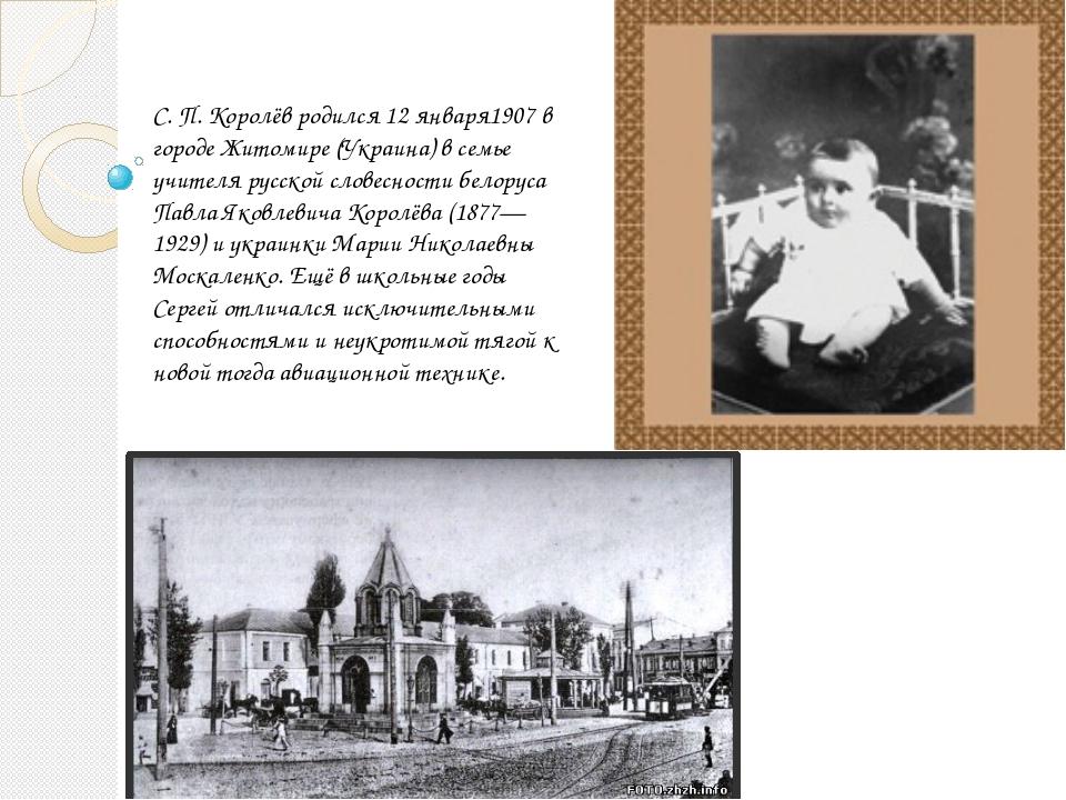 С. П. Королёв родился 12 января1907 в городе Житомире (Украина) в семье учите...