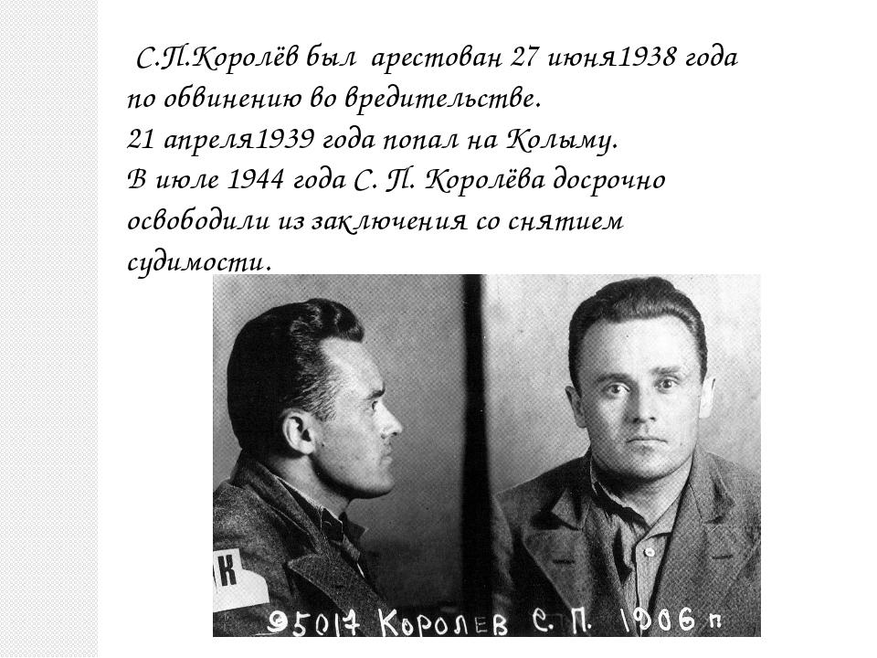 С.П.Королёв был арестован 27 июня1938 года по обвинению во вредительстве. 21...