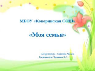 МБОУ «Кокоринская СОШ» «Моя семья» Автор проекта : Саналова Айлана Руководит