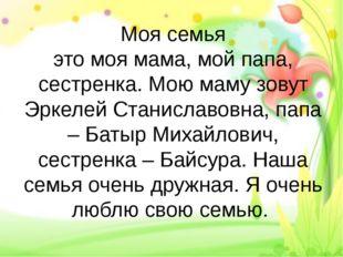 Моя семья это моя мама, мой папа, сестренка. Мою маму зовут Эркелей Станислав