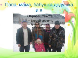 Папа, мама, бабушка,дедушка и я