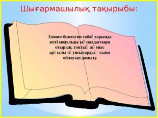 Шығармашылық тақырыбы: Химия-биология сабақтарында жеті модульды ықпалдастыр