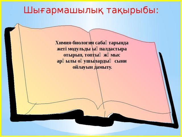 Шығармашылық тақырыбы: Химия-биология сабақтарында жеті модульды ықпалдастыр...