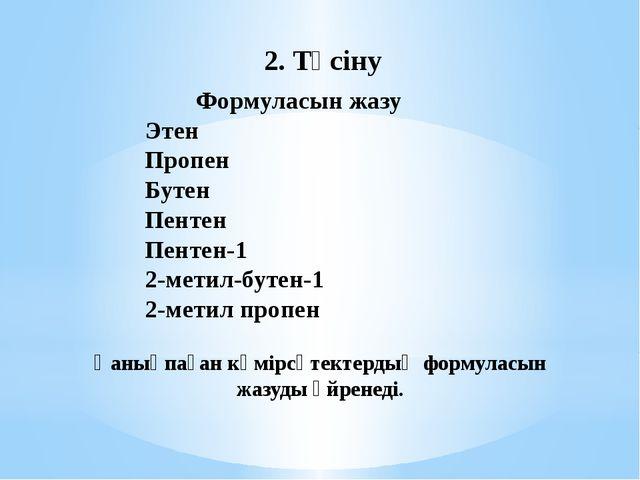 2. Түсіну Формуласын жазу Этен Пропен Бутен Пентен Пентен-1 2-метил-бутен-1 2...