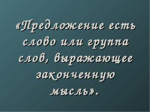 «Предложение есть слово или группа слов, выражающее законченную мысль».