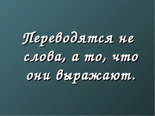 Переводятся не слова, а то, что они выражают.