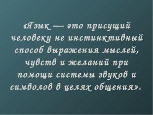 «Язык — это присущий человеку не инстинктивный способ выражения мыслей, чувст