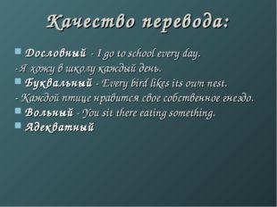 Качество перевода: Дословный - I go to school every day. - Я хожу в школу каж