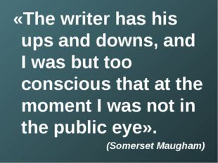 «The writer has his ups and downs, and I was but too conscious that at the mo