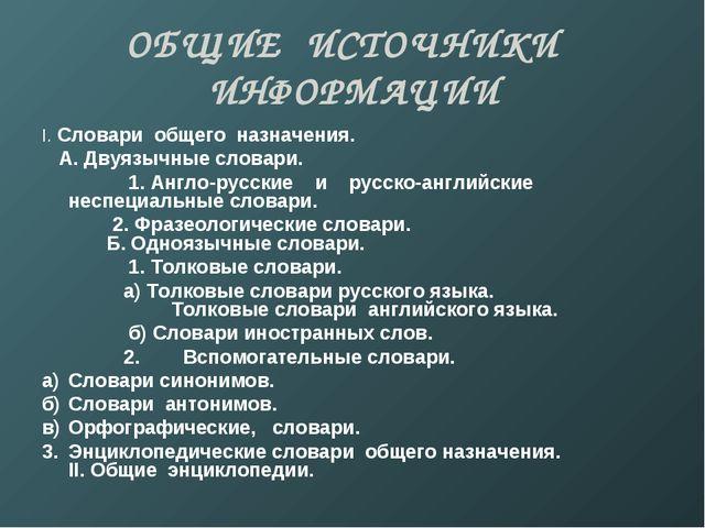 ОБЩИЕ ИСТОЧНИКИ ИНФОРМАЦИИ I. Словари общего назначения. А. Двуязычные словар...
