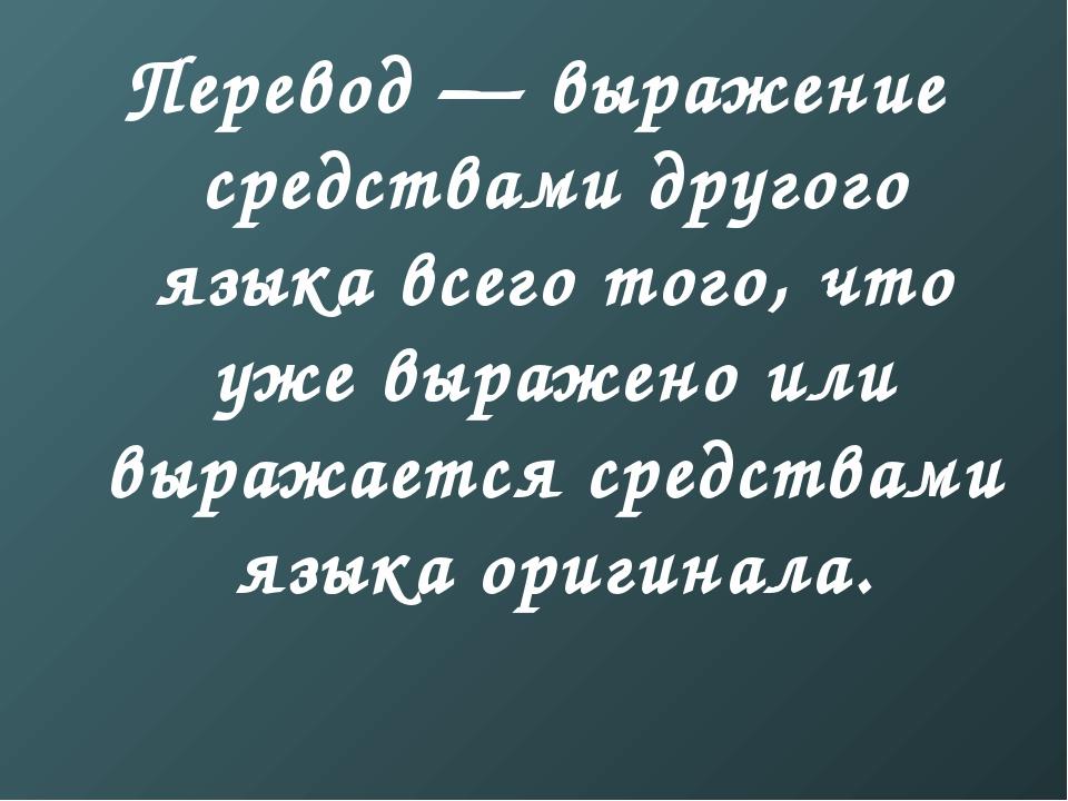 Перевод — выражение средствами другого языка всего того, что уже выражено или...