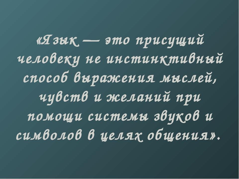 «Язык — это присущий человеку не инстинктивный способ выражения мыслей, чувст...