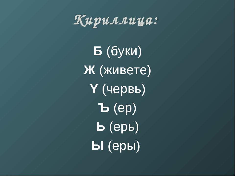 Кириллица: Б (буки) Ж (живете) Y (червь) Ъ (ер) Ь (ерь) Ы (еры)