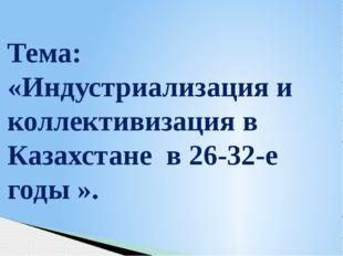 Тема: «Индустриализация и коллективизация в Казахстане в 26-32-е годы ».
