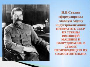 И.В.Сталин сформулировал главную задачу индустриализации: ПРЕВРАТИТЬ СССР ИЗ
