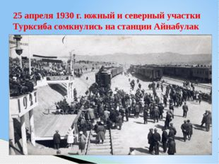 25 апреля 1930 г. южный и северный участки Турксиба сомкнулись на станции Айн
