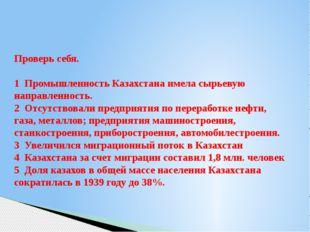 Проверь себя. 1 Промышленность Казахстана имела сырьевую направленность. 2 О