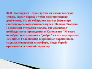 Ф.И. Голощекин едва ступив на казахстанскую землю, повел борьбу с теми полити