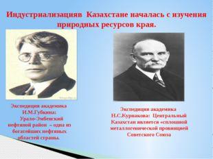 Индустриализацияв Казахстане началась с изучения природных ресурсов края. Экс