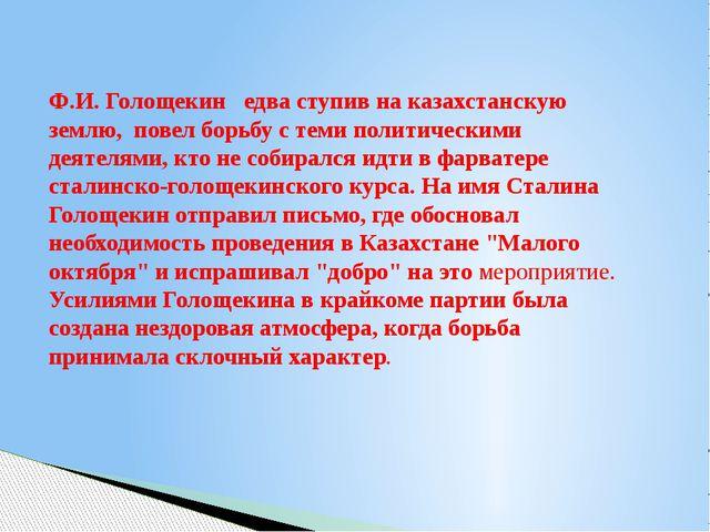 Ф.И. Голощекин едва ступив на казахстанскую землю, повел борьбу с теми полити...
