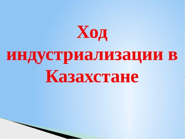 Ход индустриализации в Казахстане