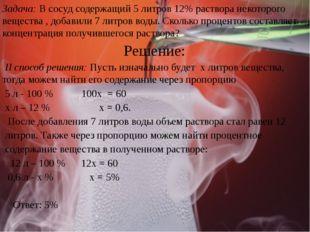 Задача: В сосуд содержащий 5 литров 12% раствора некоторого вещества , добави