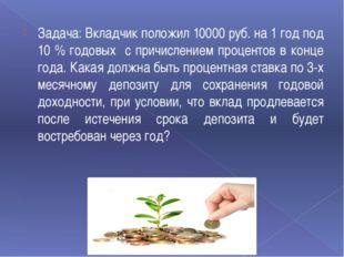 Задача: Вкладчик положил 10000 руб. на 1 год под 10 % годовых с причислением