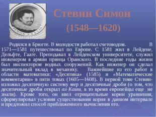 Стевин Симон (1548—1620) Родился в Брюгте. В молодости работал счетоводом. В