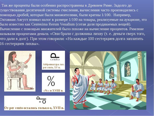 Так же проценты были особенно распространены в Древнем Риме. Задолго до суще...