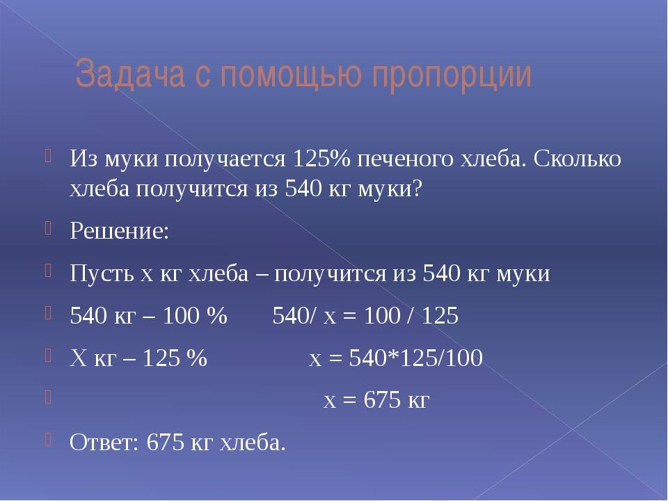 Задача с помощью пропорции Из муки получается 125% печеного хлеба. Сколько хл...
