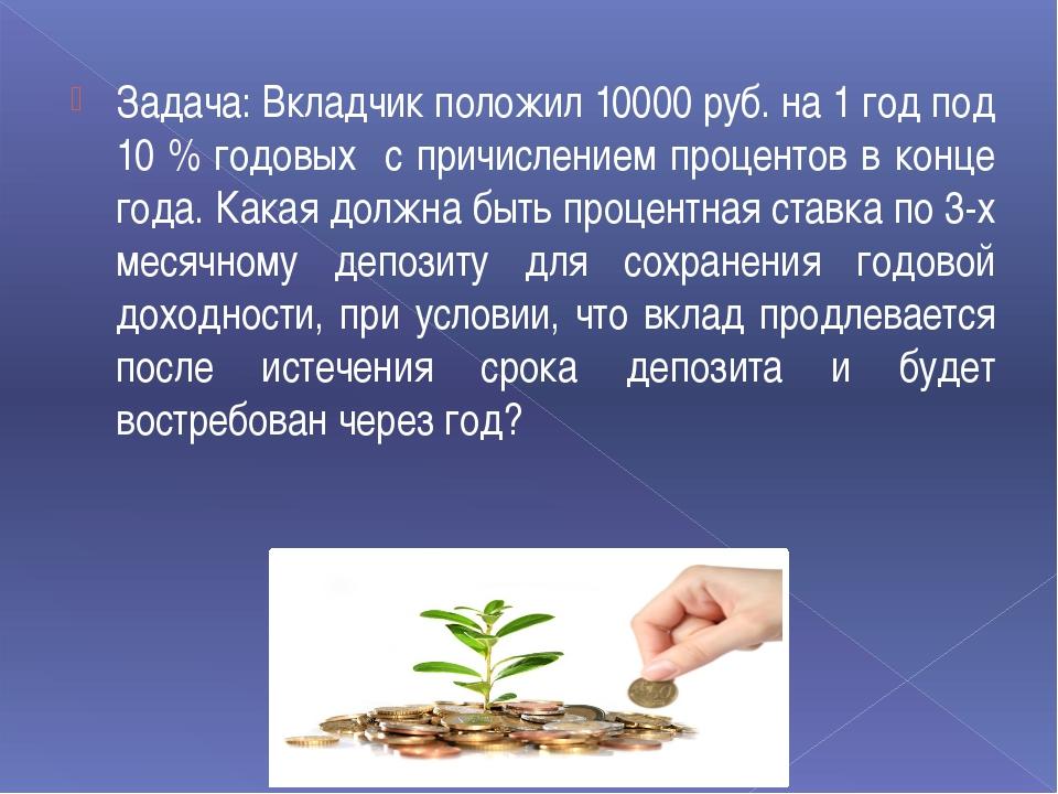 Задача: Вкладчик положил 10000 руб. на 1 год под 10 % годовых с причислением...