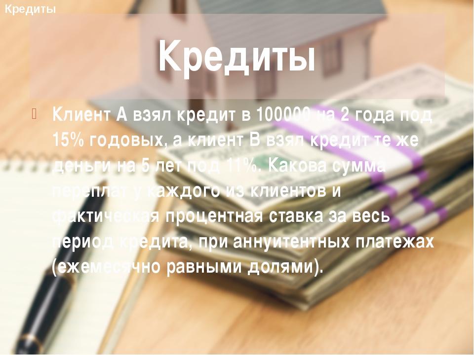 Клиент А взял кредит в 100000 на 2 года под 15% годовых, а клиент B взял кред...